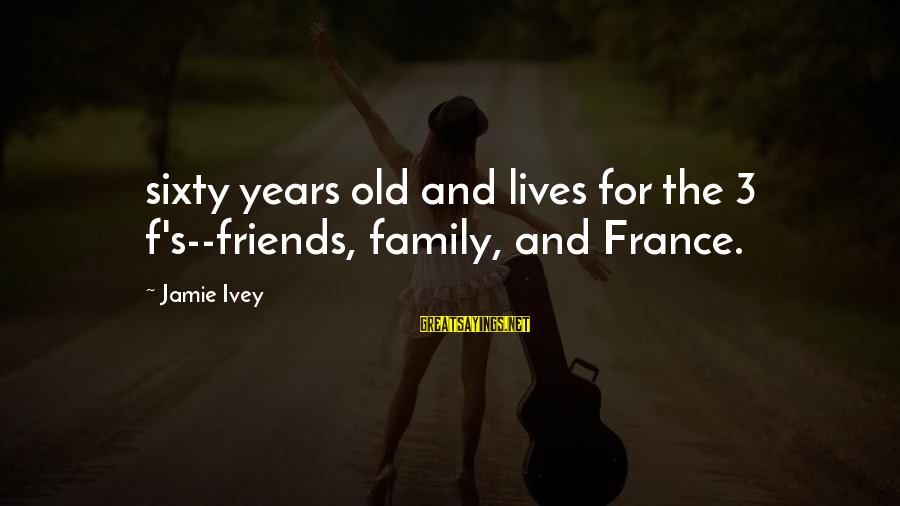 3 Years Sayings By Jamie Ivey: sixty years old and lives for the 3 f's--friends, family, and France.