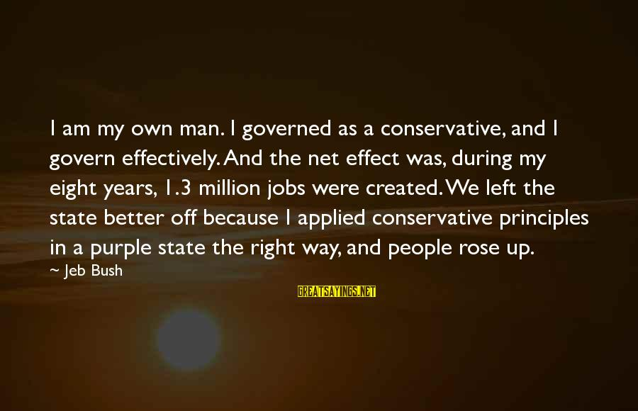 3 Years Sayings By Jeb Bush: I am my own man. I governed as a conservative, and I govern effectively. And