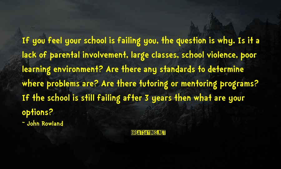 3 Years Sayings By John Rowland: If you feel your school is failing you, the question is why. Is it a