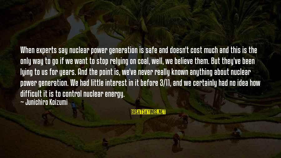 3 Years Sayings By Junichiro Koizumi: When experts say nuclear power generation is safe and doesn't cost much and this is