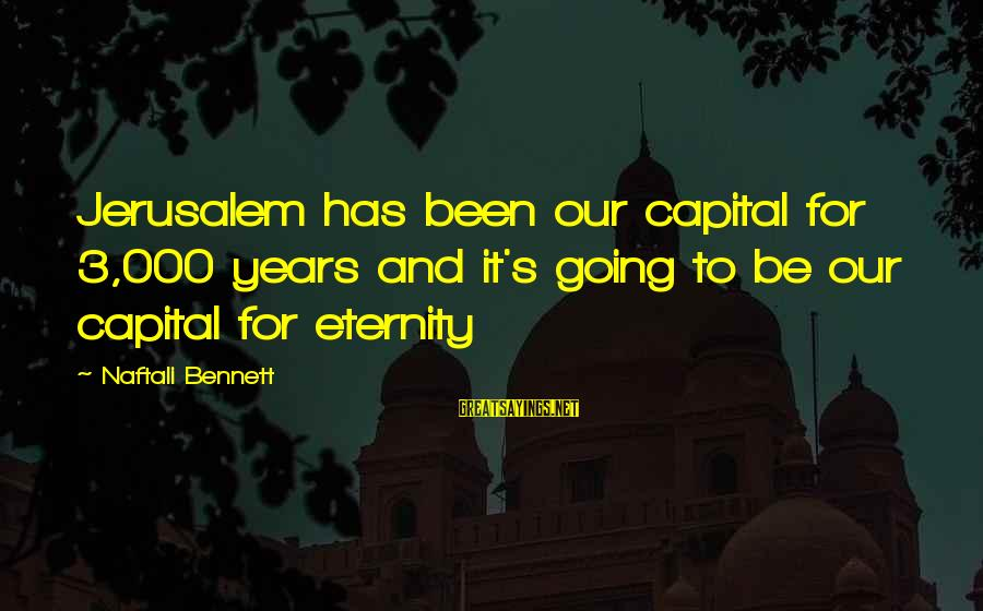 3 Years Sayings By Naftali Bennett: Jerusalem has been our capital for 3,000 years and it's going to be our capital