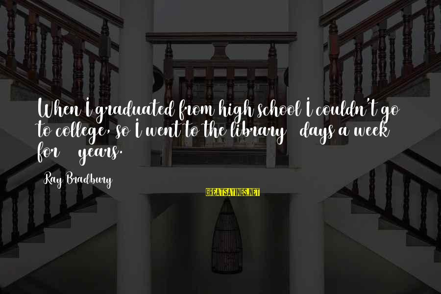 3 Years Sayings By Ray Bradbury: When I graduated from high school I couldn't go to college, so I went to