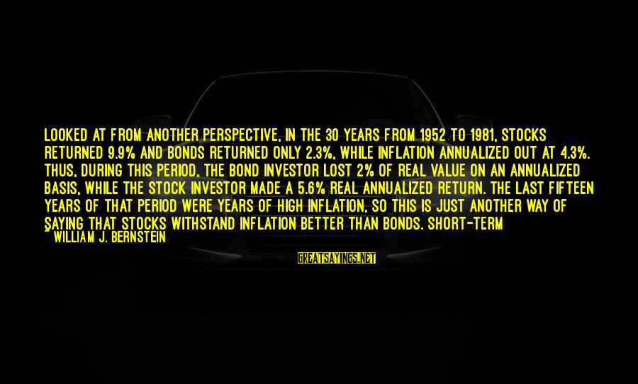 3 Years Sayings By William J. Bernstein: Looked at from another perspective, in the 30 years from 1952 to 1981, stocks returned