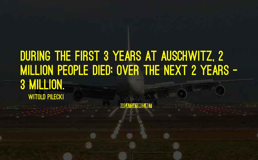 3 Years Sayings By Witold Pilecki: During the first 3 years at Auschwitz, 2 million people died; over the next 2