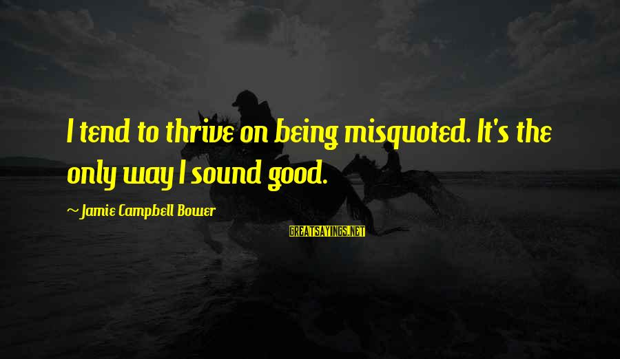 30 Monthsary Sayings By Jamie Campbell Bower: I tend to thrive on being misquoted. It's the only way I sound good.