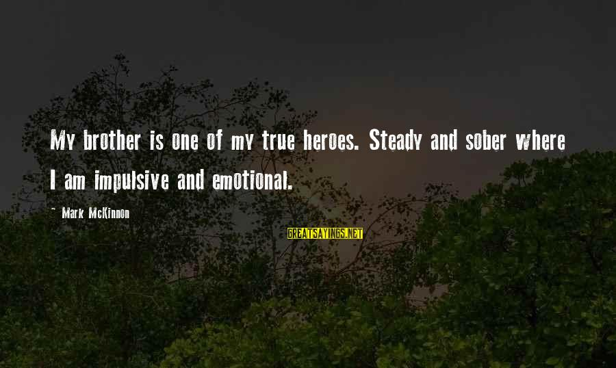 30 Monthsary Sayings By Mark McKinnon: My brother is one of my true heroes. Steady and sober where I am impulsive