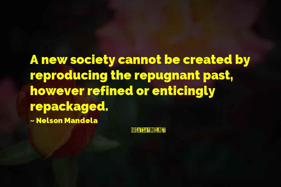 30 Monthsary Sayings By Nelson Mandela: A new society cannot be created by reproducing the repugnant past, however refined or enticingly