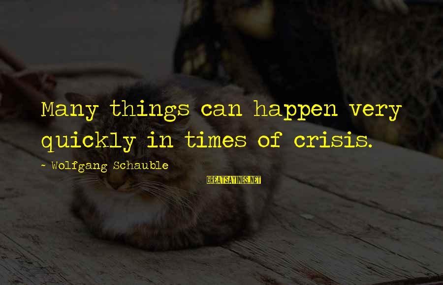 30 Monthsary Sayings By Wolfgang Schauble: Many things can happen very quickly in times of crisis.