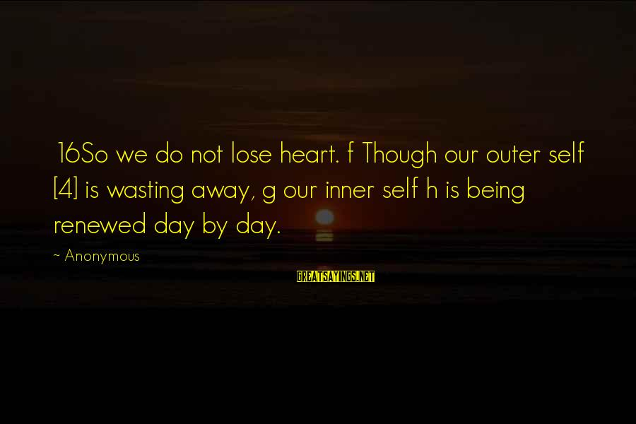 4 By 4 Sayings By Anonymous: 16So we do not lose heart. f Though our outer self [4] is wasting away,