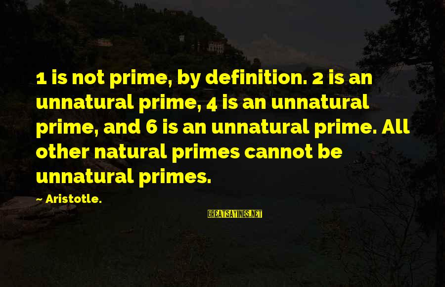 4 By 4 Sayings By Aristotle.: 1 is not prime, by definition. 2 is an unnatural prime, 4 is an unnatural