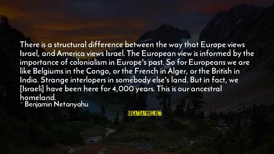 4 By 4 Sayings By Benjamin Netanyahu: There is a structural difference between the way that Europe views Israel, and America views