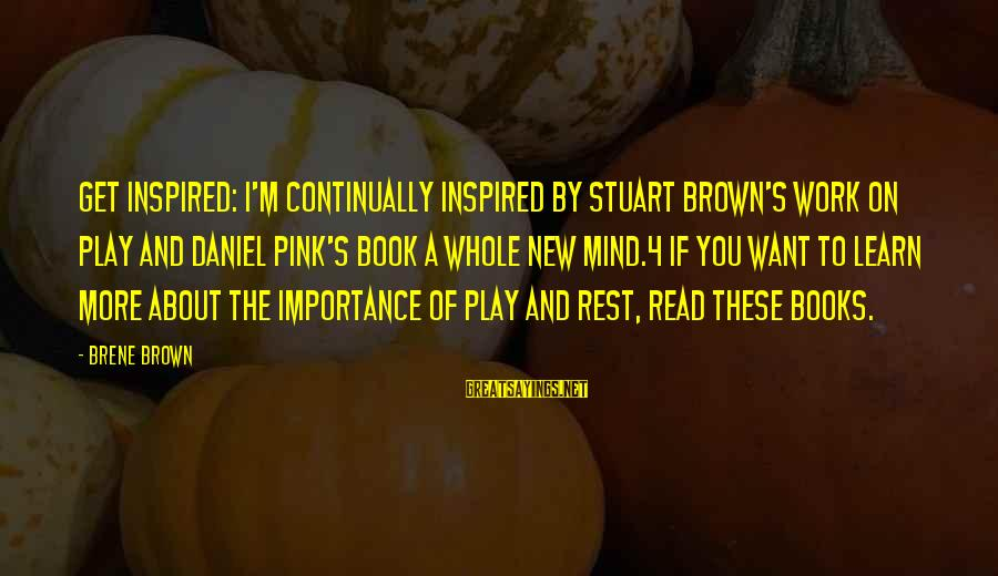 4 By 4 Sayings By Brene Brown: Get Inspired: I'm continually inspired by Stuart Brown's work on play and Daniel Pink's book