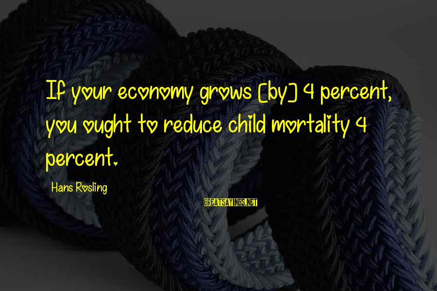 4 By 4 Sayings By Hans Rosling: If your economy grows [by] 4 percent, you ought to reduce child mortality 4 percent.