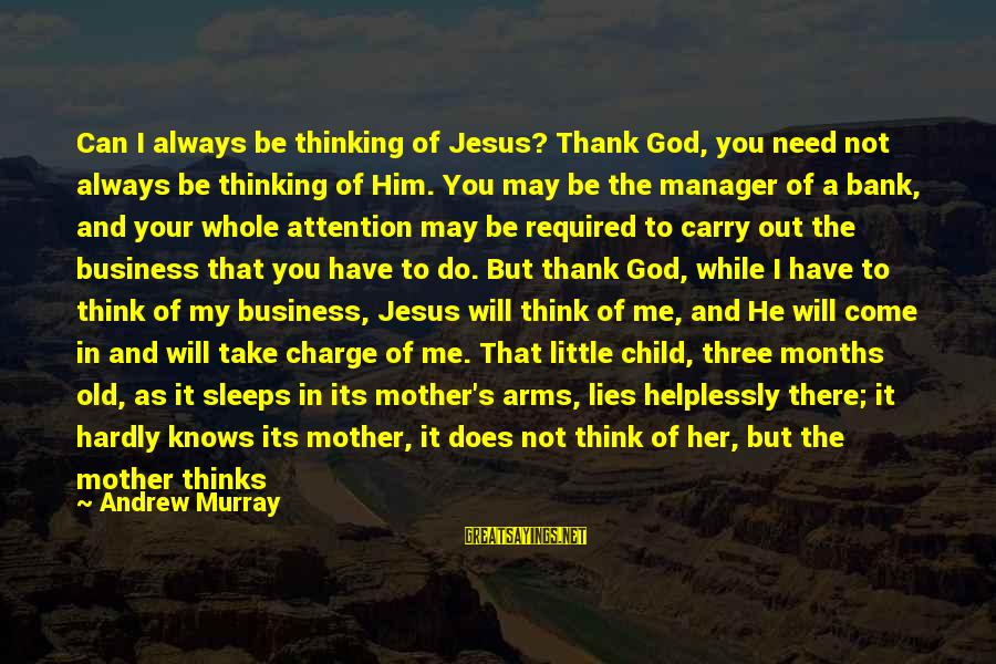 4 Months Old Sayings By Andrew Murray: Can I always be thinking of Jesus? Thank God, you need not always be thinking
