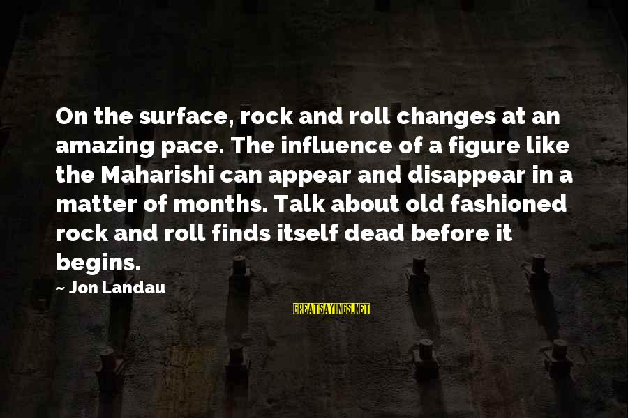 4 Months Old Sayings By Jon Landau: On the surface, rock and roll changes at an amazing pace. The influence of a