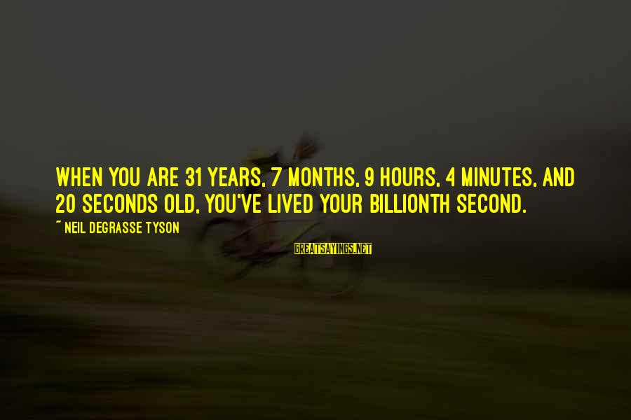 4 Months Old Sayings By Neil DeGrasse Tyson: When you are 31 years, 7 months, 9 hours, 4 minutes, and 20 seconds old,