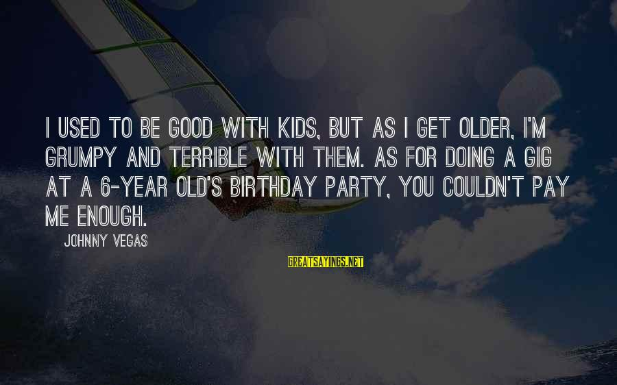 4 Year Old Birthday Party Sayings By Johnny Vegas: I used to be good with kids, but as I get older, I'm grumpy and