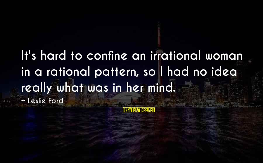 40 Hour Work Week Sayings By Leslie Ford: It's hard to confine an irrational woman in a rational pattern, so I had no