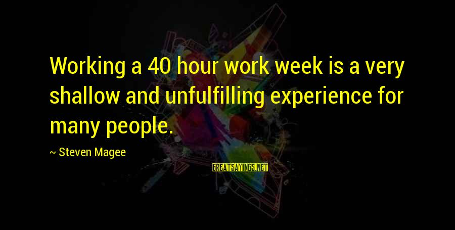 40 Hour Work Week Sayings By Steven Magee: Working a 40 hour work week is a very shallow and unfulfilling experience for many