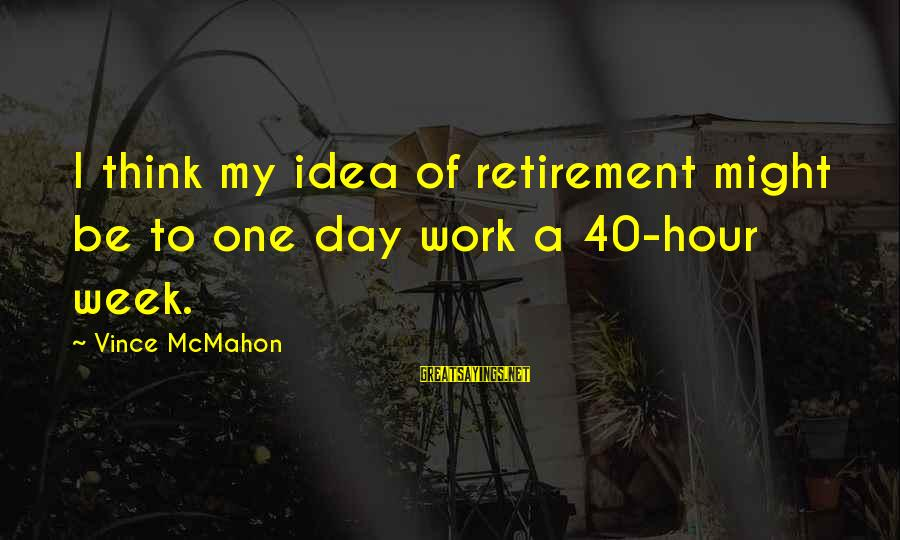 40 Hour Work Week Sayings By Vince McMahon: I think my idea of retirement might be to one day work a 40-hour week.
