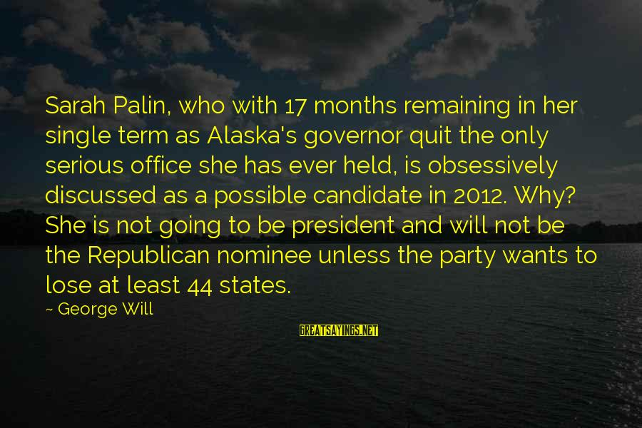 44 President Sayings By George Will: Sarah Palin, who with 17 months remaining in her single term as Alaska's governor quit