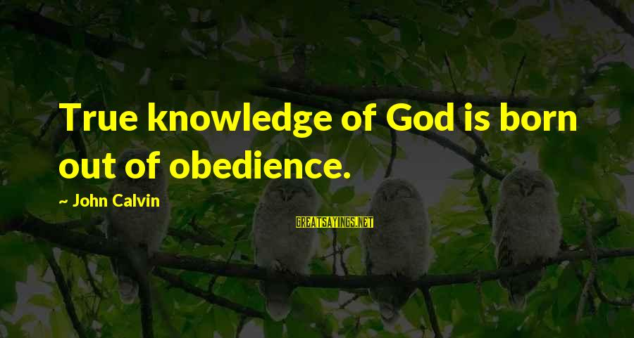 44 President Sayings By John Calvin: True knowledge of God is born out of obedience.