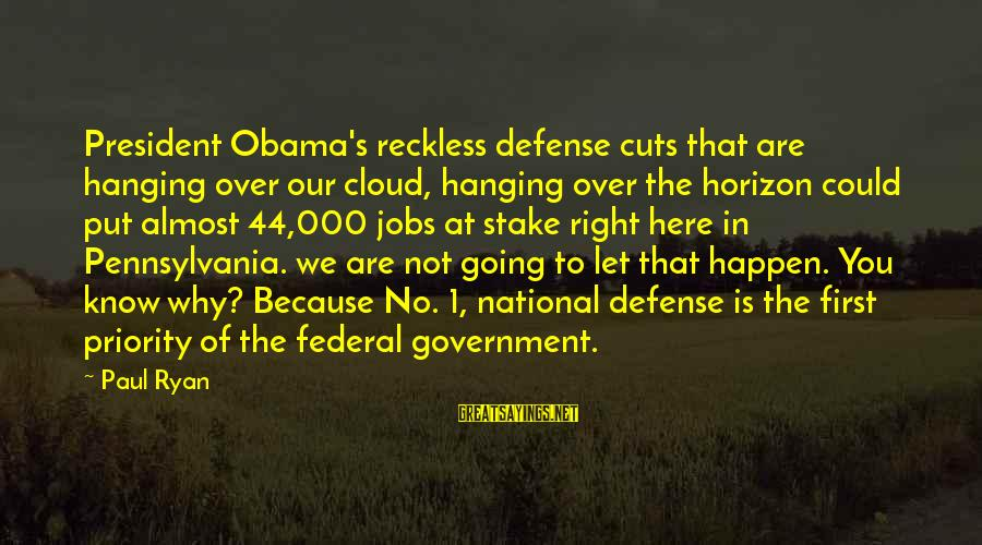 44 President Sayings By Paul Ryan: President Obama's reckless defense cuts that are hanging over our cloud, hanging over the horizon