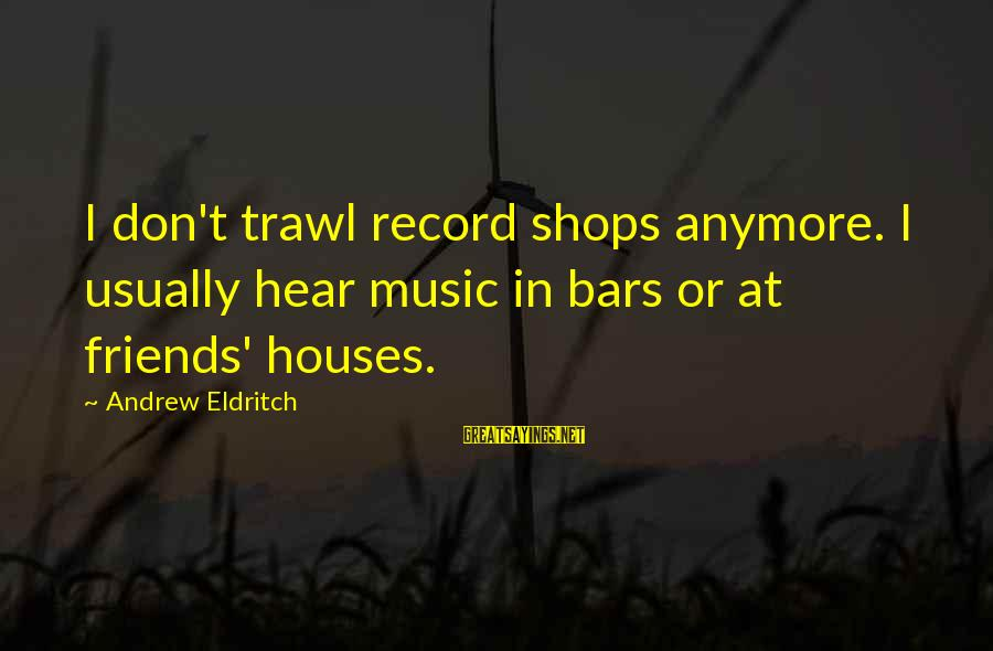 5 Best Friends Sayings By Andrew Eldritch: I don't trawl record shops anymore. I usually hear music in bars or at friends'