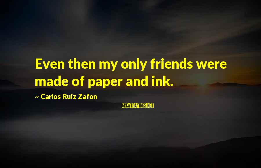 5 Best Friends Sayings By Carlos Ruiz Zafon: Even then my only friends were made of paper and ink.
