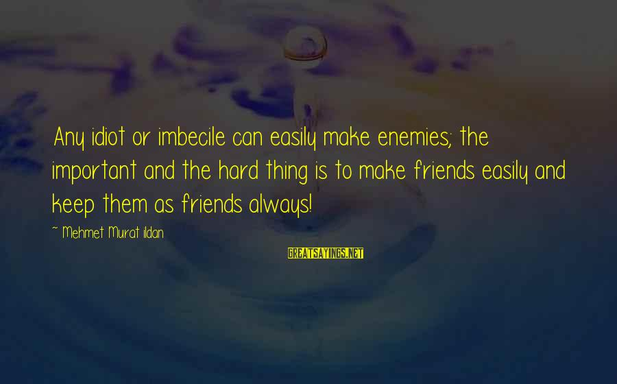 5 Best Friends Sayings By Mehmet Murat Ildan: Any idiot or imbecile can easily make enemies; the important and the hard thing is