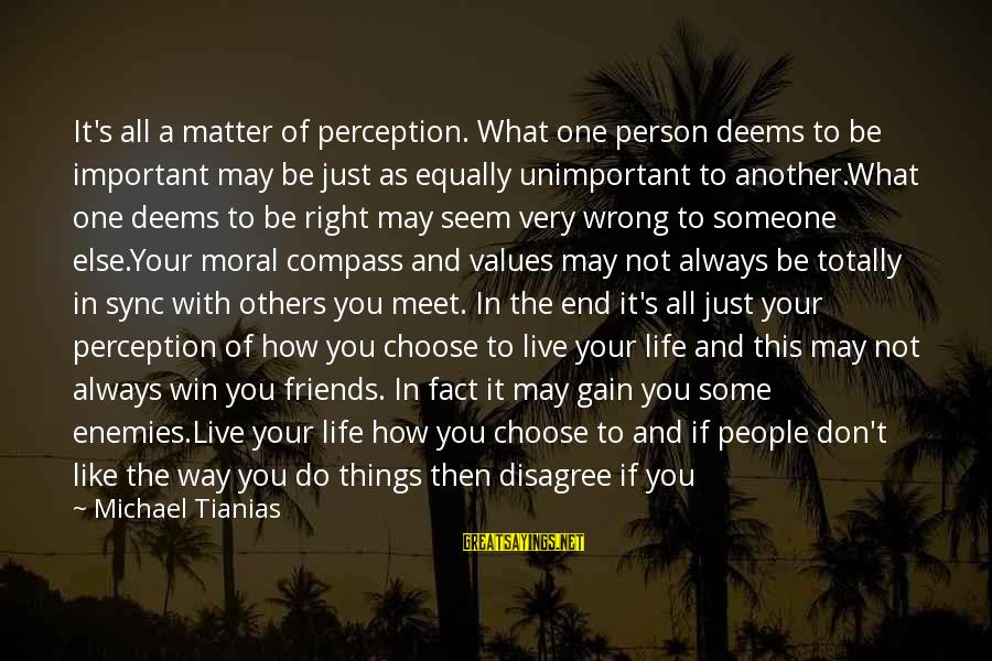5 Best Friends Sayings By Michael Tianias: It's all a matter of perception. What one person deems to be important may be