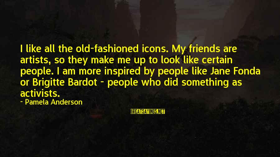 5 Best Friends Sayings By Pamela Anderson: I like all the old-fashioned icons. My friends are artists, so they make me up