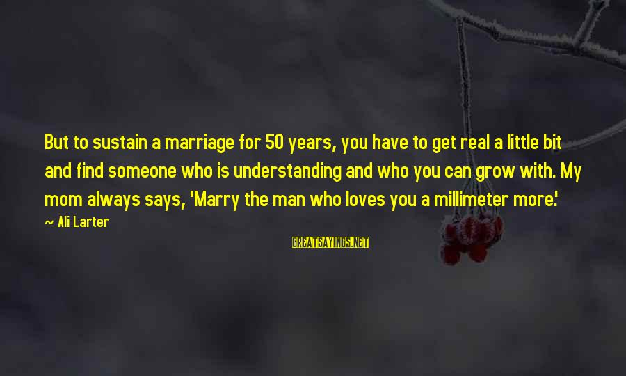 50 Years Of Marriage Sayings By Ali Larter: But to sustain a marriage for 50 years, you have to get real a little