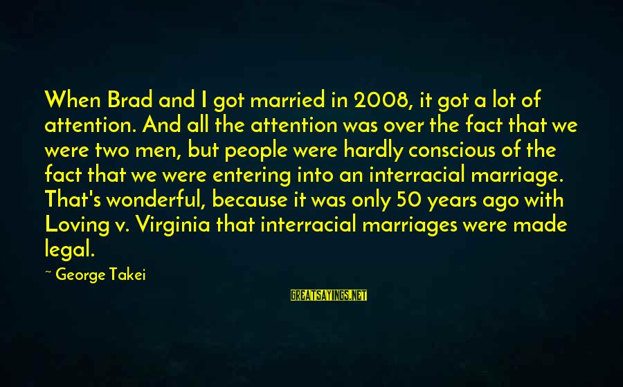50 Years Of Marriage Sayings By George Takei: When Brad and I got married in 2008, it got a lot of attention. And