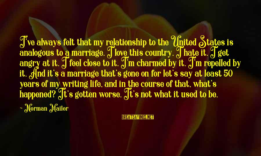 50 Years Of Marriage Sayings By Norman Mailer: I've always felt that my relationship to the United States is analogous to a marriage.