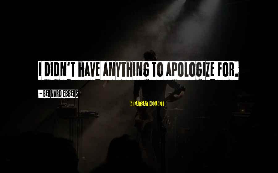 5s Lean Manufacturing Sayings By Bernard Ebbers: I didn't have anything to apologize for.