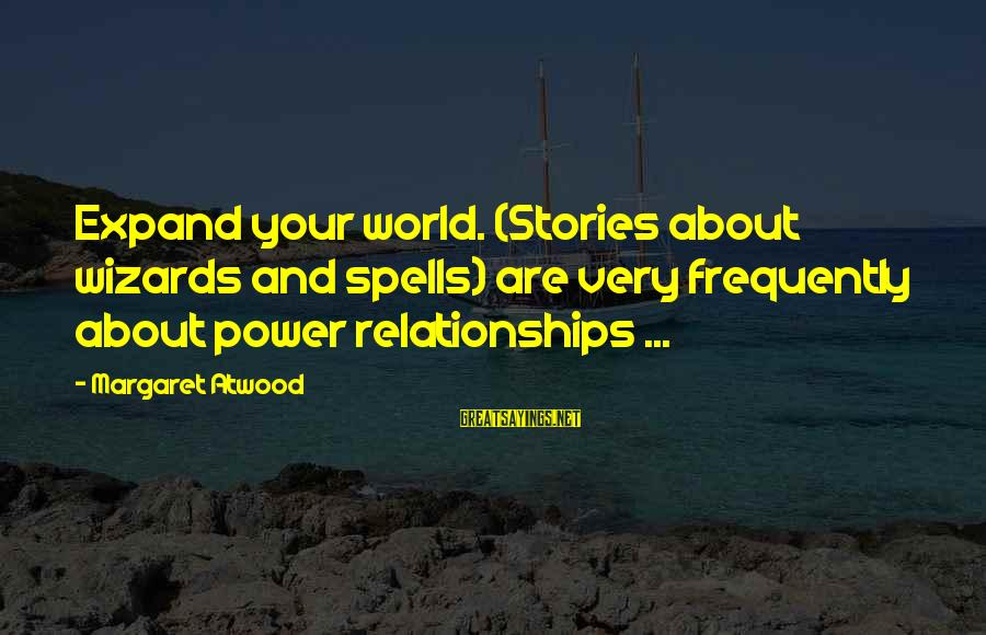 5s Lean Manufacturing Sayings By Margaret Atwood: Expand your world. (Stories about wizards and spells) are very frequently about power relationships ...