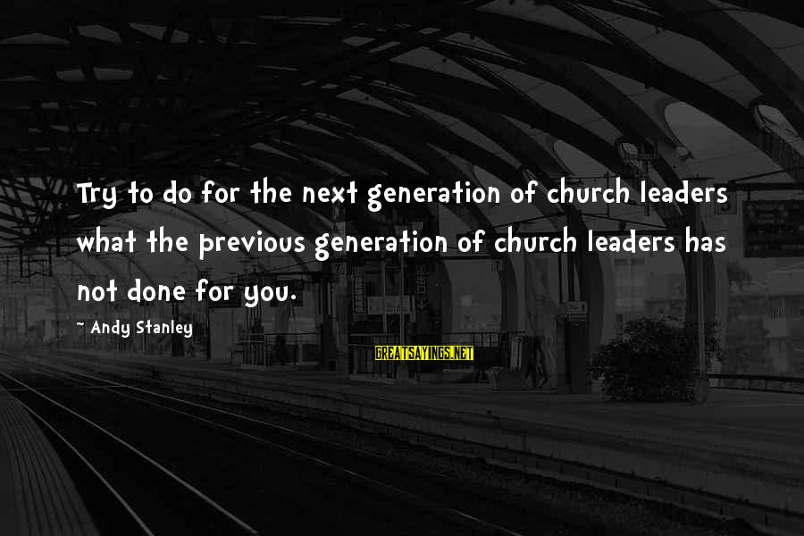 64 Year Old Sayings By Andy Stanley: Try to do for the next generation of church leaders what the previous generation of
