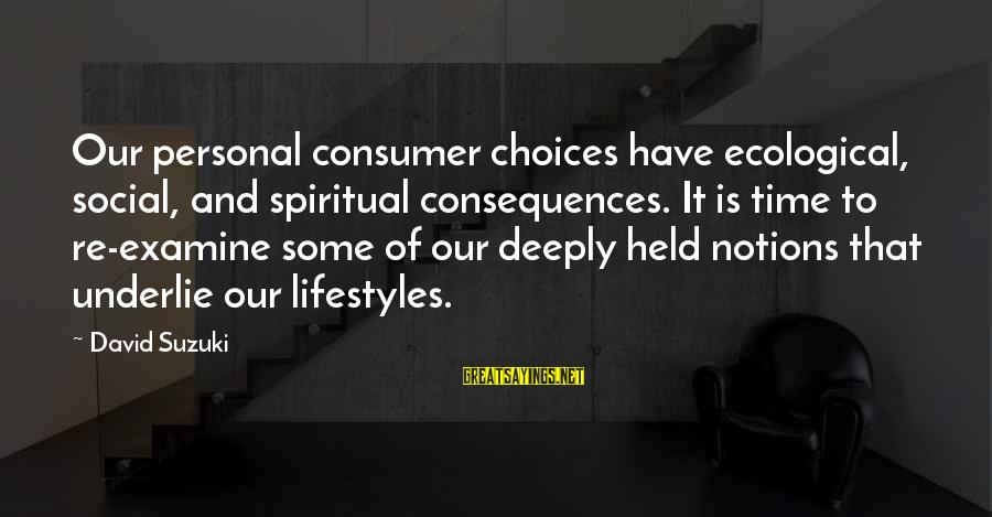 64 Year Old Sayings By David Suzuki: Our personal consumer choices have ecological, social, and spiritual consequences. It is time to re-examine