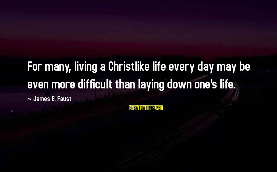 64 Year Old Sayings By James E. Faust: For many, living a Christlike life every day may be even more difficult than laying