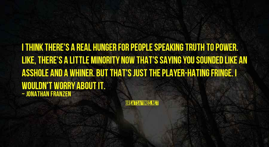 64 Year Old Sayings By Jonathan Franzen: I think there's a real hunger for people speaking truth to power. Like, there's a