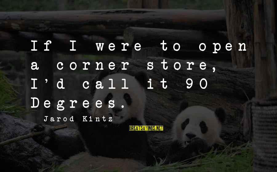 90 Degrees Sayings By Jarod Kintz: If I were to open a corner store, I'd call it 90 Degrees.