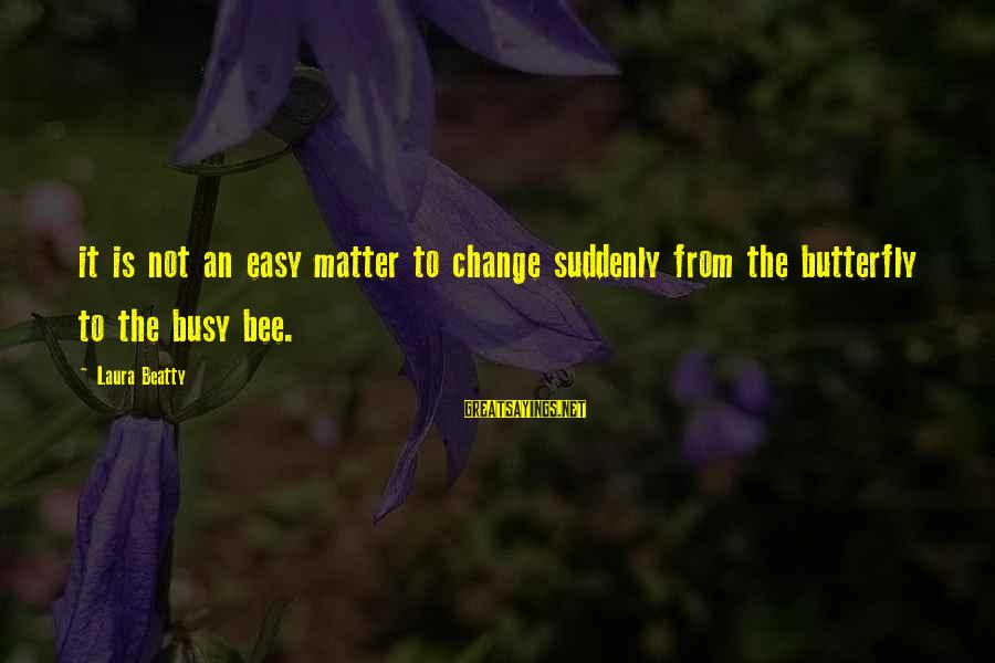 90 Degrees Sayings By Laura Beatty: it is not an easy matter to change suddenly from the butterfly to the busy
