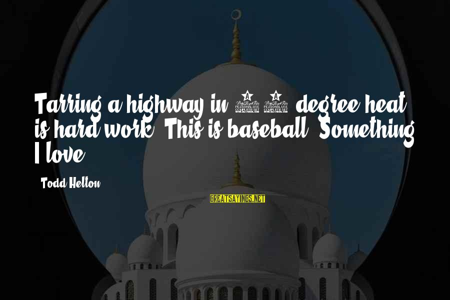 90 Degrees Sayings By Todd Helton: Tarring a highway in 90-degree heat is hard work. This is baseball. Something I love.