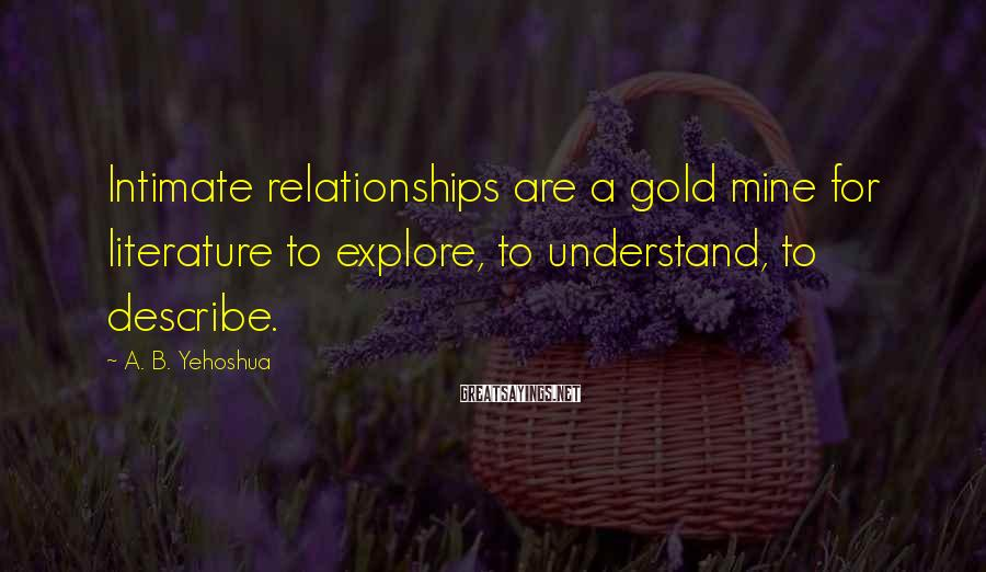 A. B. Yehoshua Sayings: Intimate relationships are a gold mine for literature to explore, to understand, to describe.