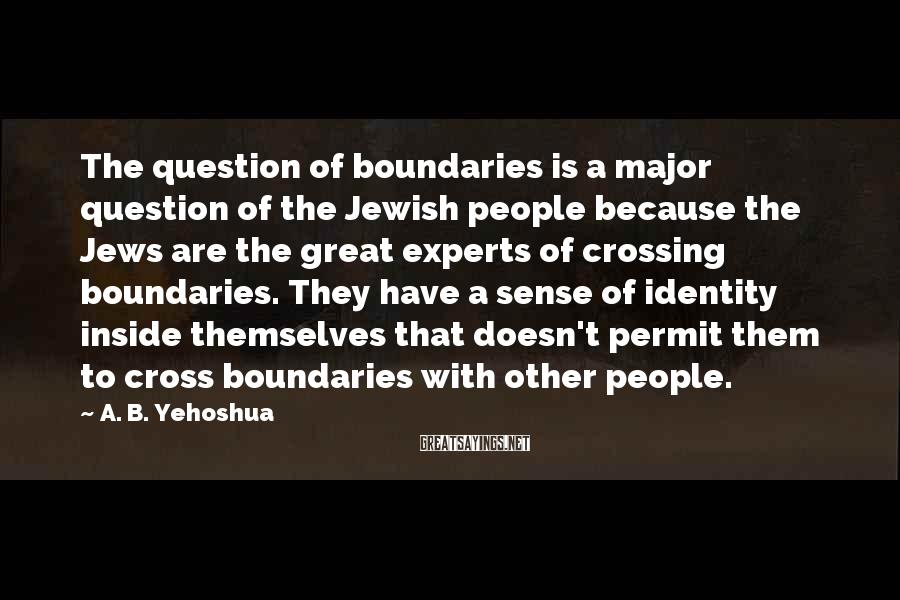 A. B. Yehoshua Sayings: The question of boundaries is a major question of the Jewish people because the Jews