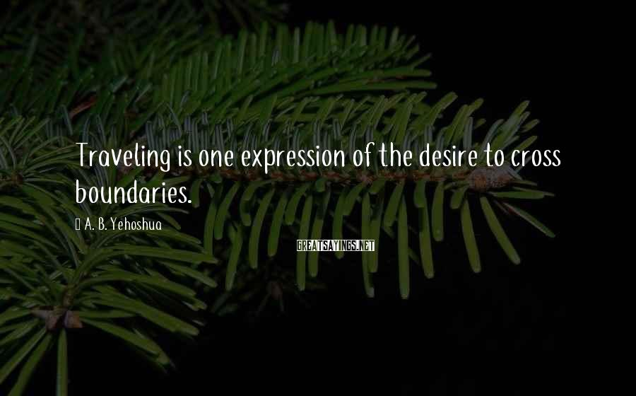 A. B. Yehoshua Sayings: Traveling is one expression of the desire to cross boundaries.