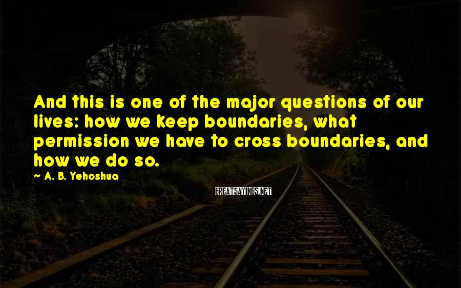 A. B. Yehoshua Sayings: And this is one of the major questions of our lives: how we keep boundaries,