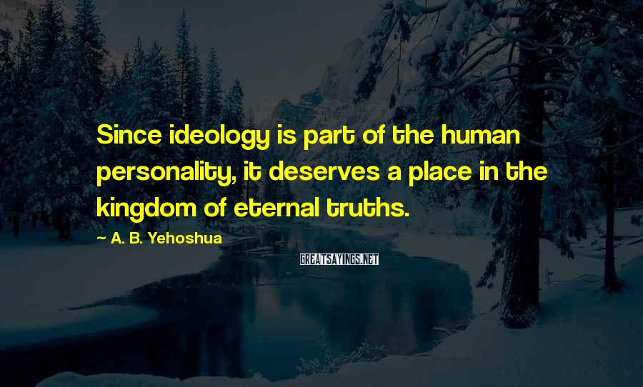 A. B. Yehoshua Sayings: Since ideology is part of the human personality, it deserves a place in the kingdom
