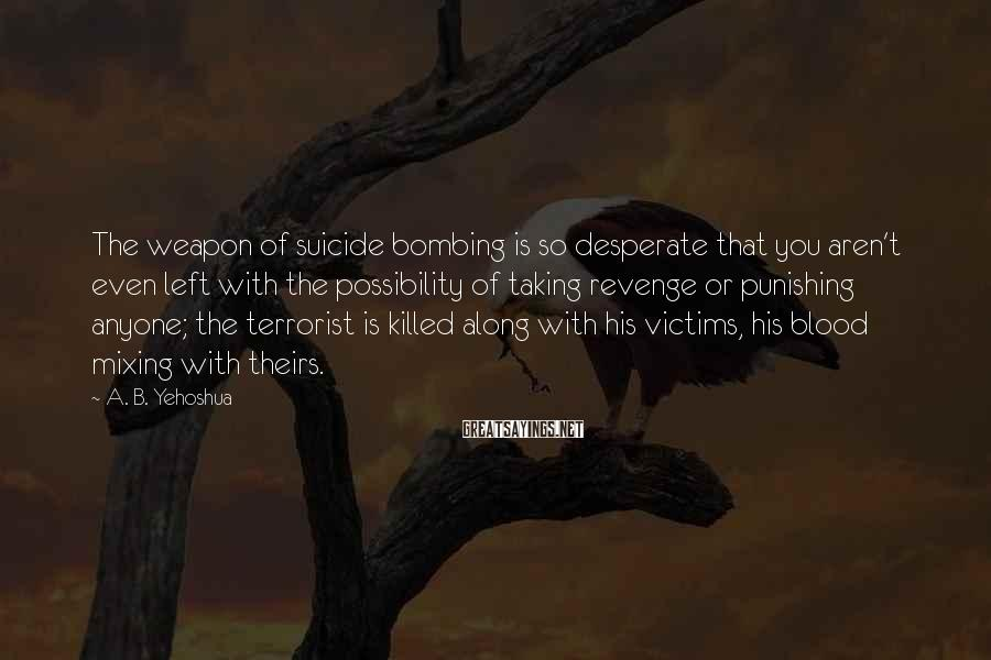 A. B. Yehoshua Sayings: The weapon of suicide bombing is so desperate that you aren't even left with the